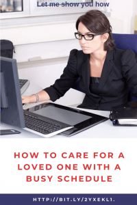 How To Care For A Loved One With A Busy Schedule